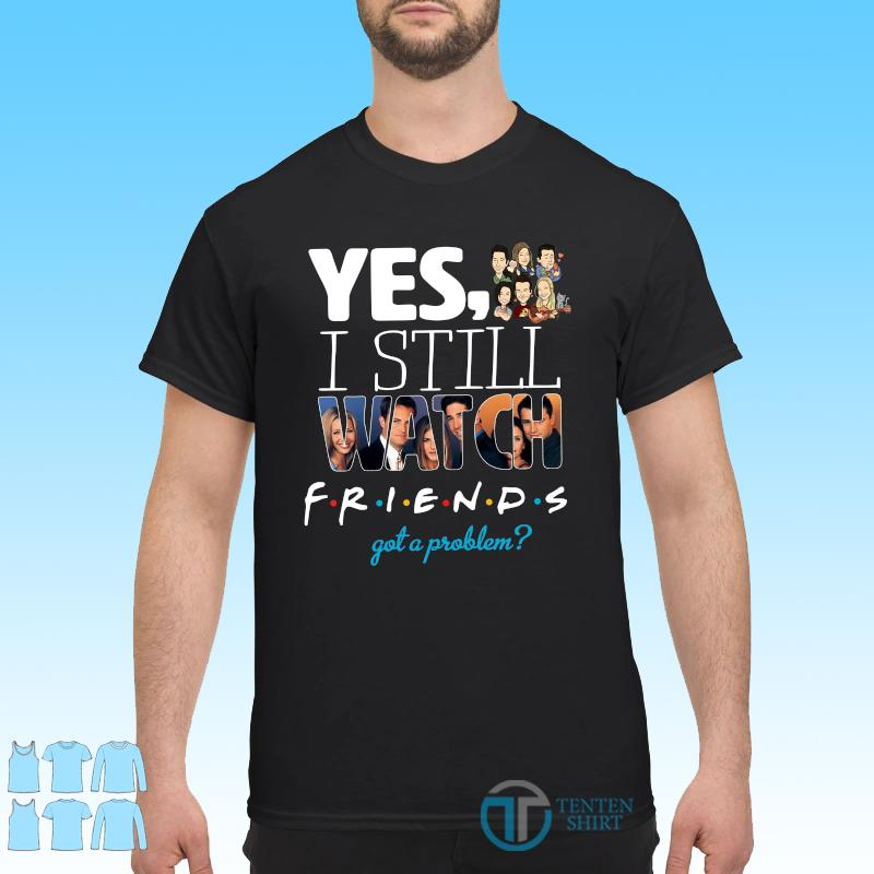 Official Yes I Still Watch Friends Got A Problem 2021 Shirt