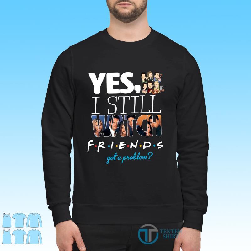 Official Yes I Still Watch Friends Got A Problem 2021 Shirt Sweater