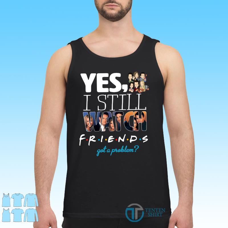Official Yes I Still Watch Friends Got A Problem 2021 Shirt Tank top