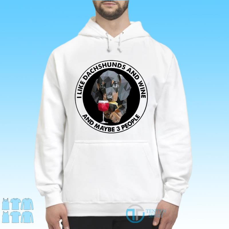 Dachshuns Dog I Like Dachshunds And Wine And Maybe 3 People Shirt Hoodie
