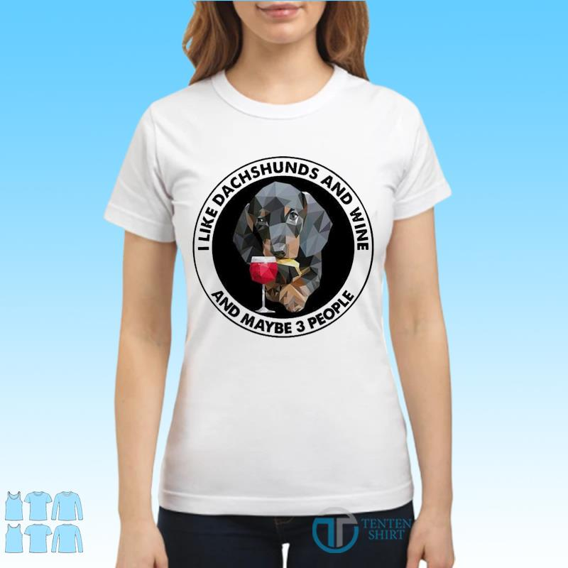 Dachshuns Dog I Like Dachshunds And Wine And Maybe 3 People Shirt Ladies tee