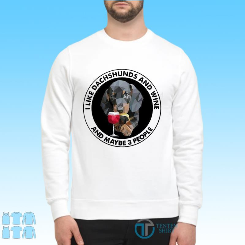 Dachshuns Dog I Like Dachshunds And Wine And Maybe 3 People Shirt Sweater