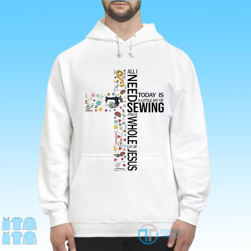 Official All I Need Today Is A Little Bit Of Sewing And A Whole Lot Of Jesus 2021 Shirt Hoodie