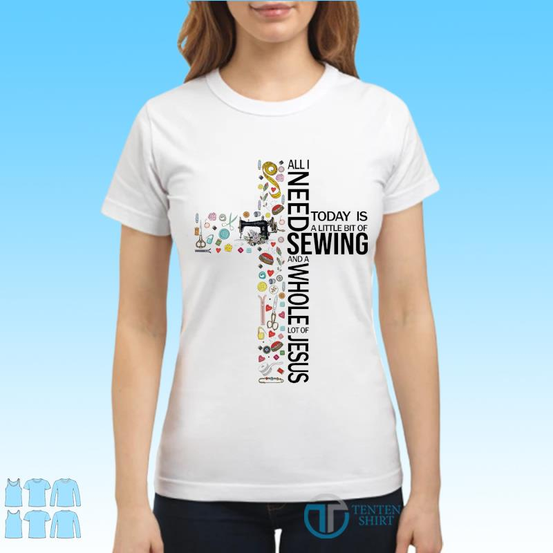 Official All I Need Today Is A Little Bit Of Sewing And A Whole Lot Of Jesus 2021 Shirt Ladies tee