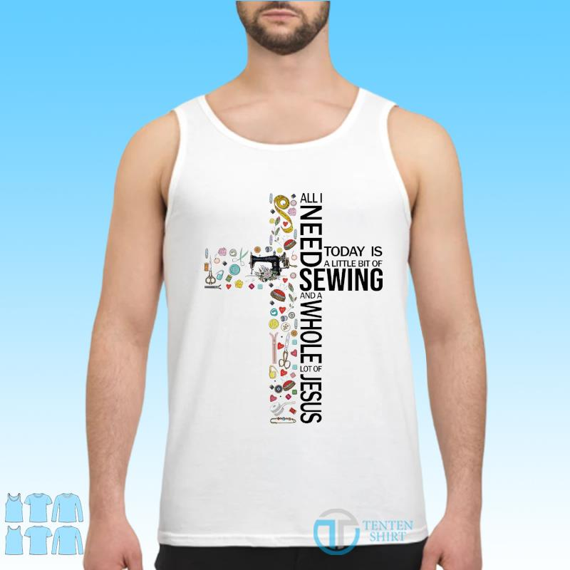 Official All I Need Today Is A Little Bit Of Sewing And A Whole Lot Of Jesus 2021 Shirt Tank top