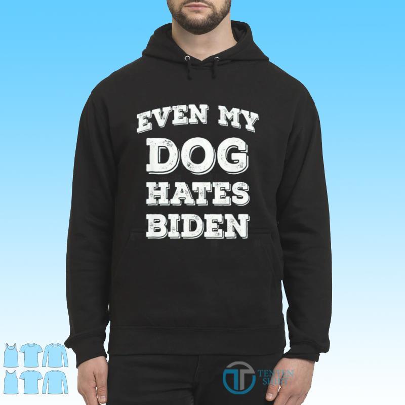 Bye Biden, Even My Dog Hates Biden Shirt Hoodie