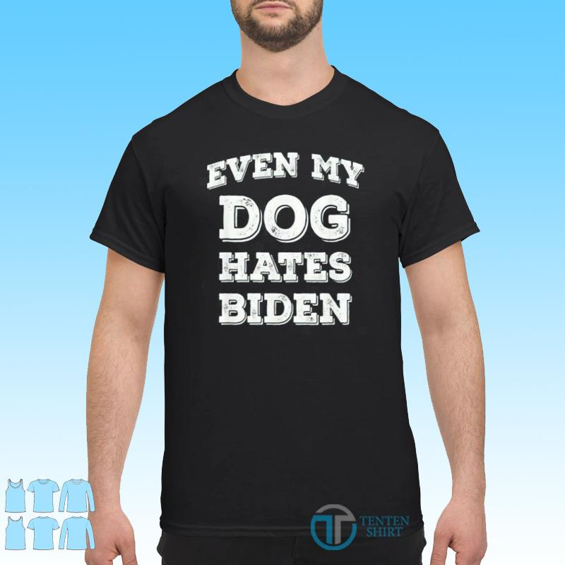 Bye Biden, Even My Dog Hates Biden Shirt