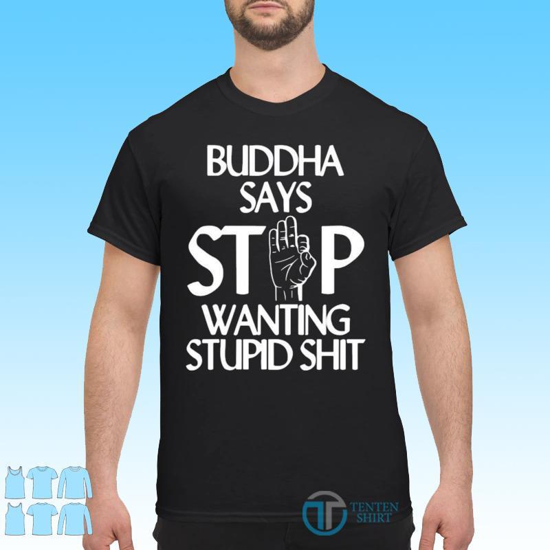 Official Buddha Says Stop Wanting Stupid Shit Shirt