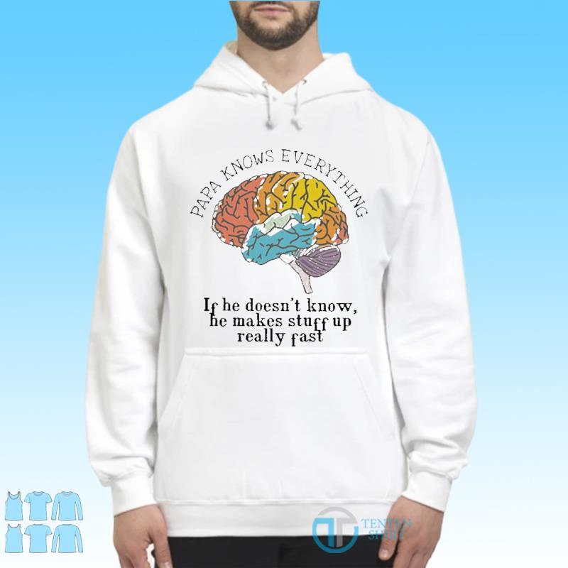 Papa Know everything If He Doesn't Know, He Makes Stuff Up Really Fast Shirt, Papa Know everything Shirt Hoodie